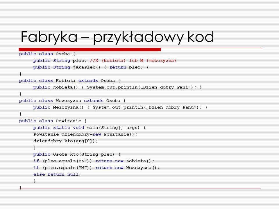 Fabryka – przykładowy kod public class Osoba { public String plec; //K (kobieta) lub M (mężczyzna) public String jakaPlec() { return plec; } } public