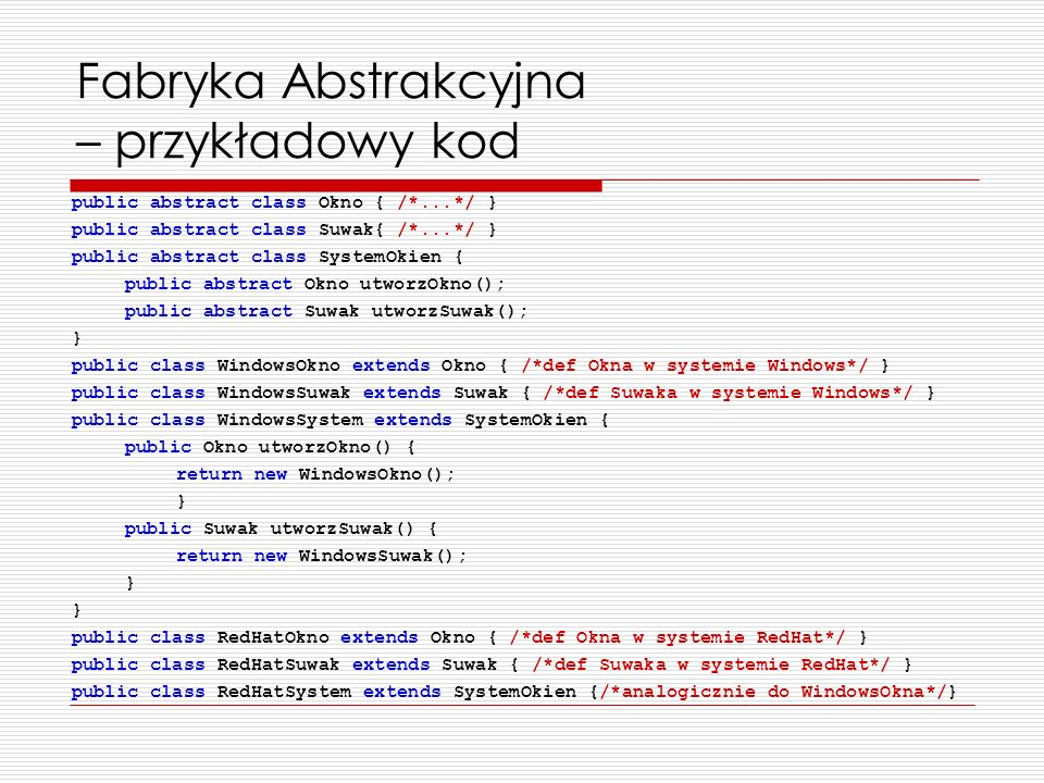 Fabryka Abstrakcyjna – przykładowy kod public abstract class Okno { /*...*/ } public abstract class Suwak{ /*...*/ } public abstract class SystemOkien