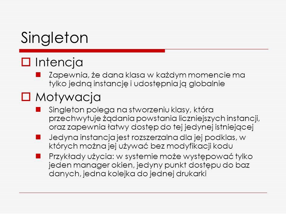 Singleton Intencja Zapewnia, że dana klasa w każdym momencie ma tylko jedną instancję i udostępnia ją globalnie Motywacja Singleton polega na stworzen