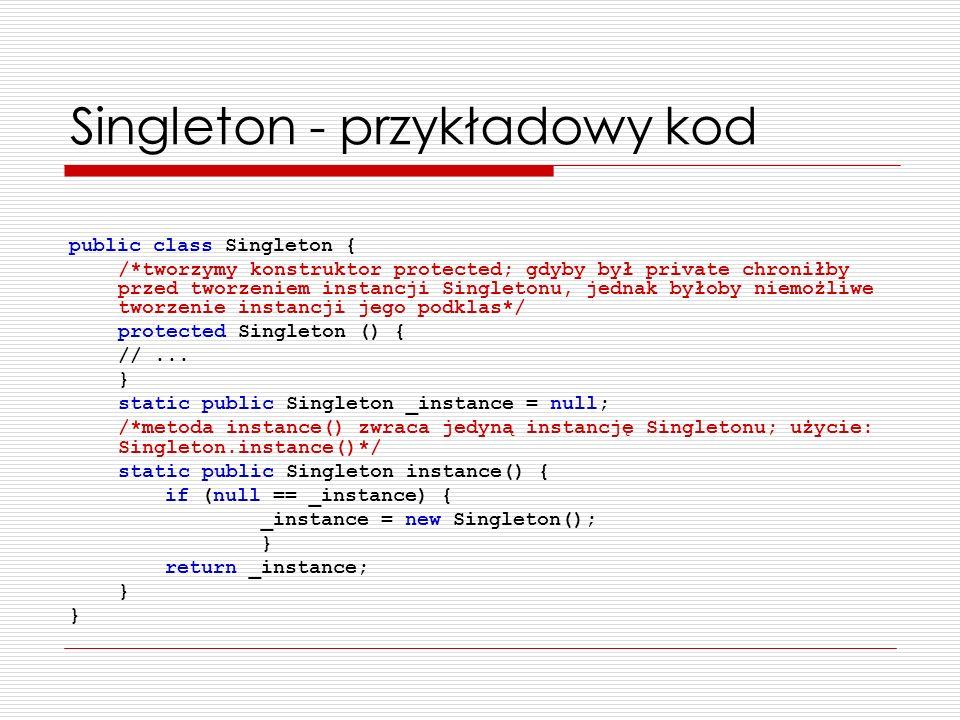 Singleton - przykładowy kod public class Singleton { /*tworzymy konstruktor protected; gdyby był private chroniłby przed tworzeniem instancji Singleto