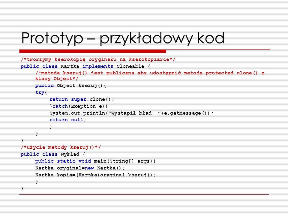 Prototyp – przykładowy kod /*tworzymy kserokopię oryginału na kserokopiarce*/ public class Kartka implements Cloneable { /*metoda kseruj() jest public