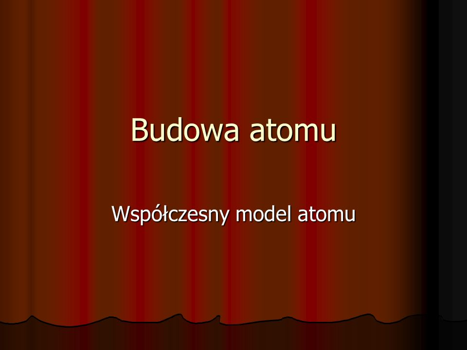 Budowa atomu Współczesny model atomu