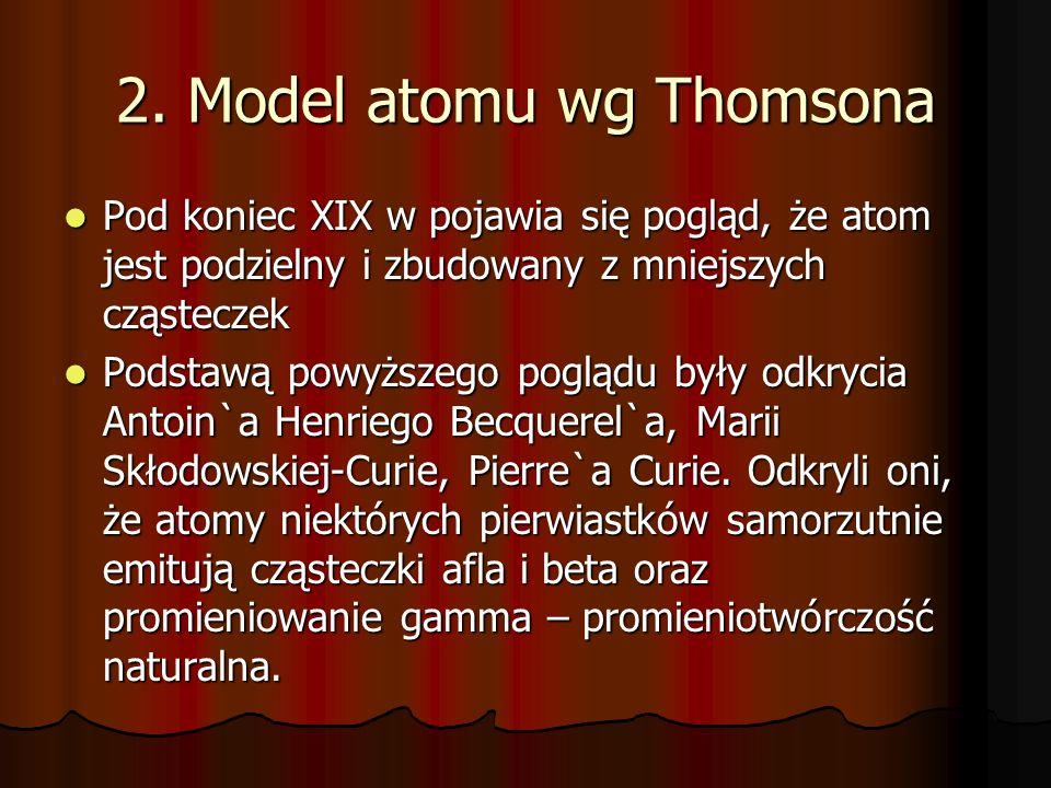 Cd W 1887r Joseph John Thompson odkrył istnienie ujemnie naładowanej cząsteczki miniejszej od atomu – ELEKTRON o masie 1/1840u (9,11·10 -31 kg i ładunku 1,6·10 -19 C (ładunek -1), W 1887r Joseph John Thompson odkrył istnienie ujemnie naładowanej cząsteczki miniejszej od atomu – ELEKTRON o masie 1/1840u (9,11·10 -31 kg i ładunku 1,6·10 -19 C (ładunek -1), Thompson przedstawiał atom jako przestrzennie ciągły ładunek dodatni (+), w którym tkwią punktowe ładunki ujemne (-) elektrony.