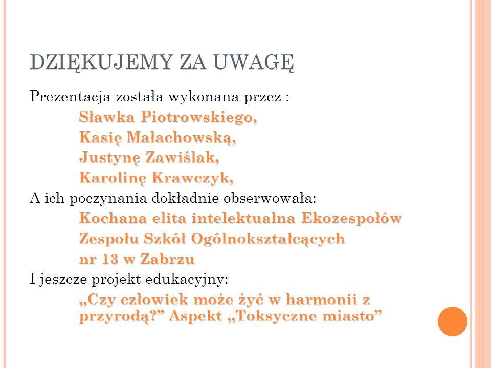 DZIĘKUJEMY ZA UWAGĘ Prezentacja została wykonana przez : Sławka Piotrowskiego, Kasię Małachowską, Justynę Zawiślak, Karolinę Krawczyk, A ich poczynani