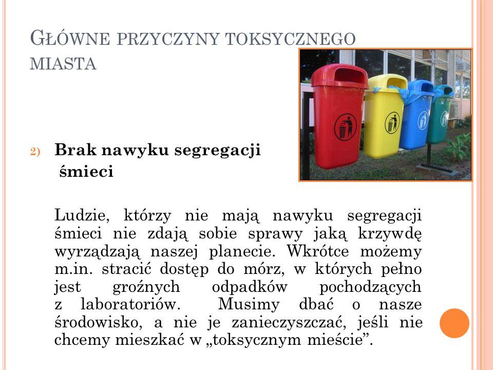 G ŁÓWNE PRZYCZYNY TOKSYCZNEGO MIASTA 2) Brak nawyku segregacji śmieci Ludzie, którzy nie mają nawyku segregacji śmieci nie zdają sobie sprawy jaką krz