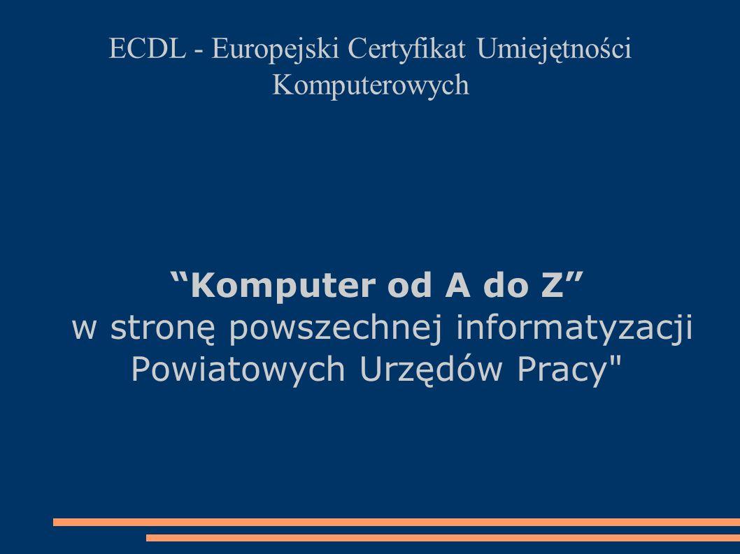 ECDL - Europejski Certyfikat Umiejętności Komputerowych Komputer od A do Z w stronę powszechnej informatyzacji Powiatowych Urzędów Pracy