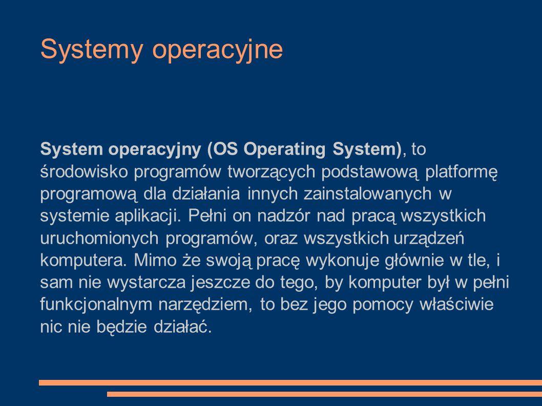 Systemy operacyjne System operacyjny (OS Operating System), to środowisko programów tworzących podstawową platformę programową dla działania innych za