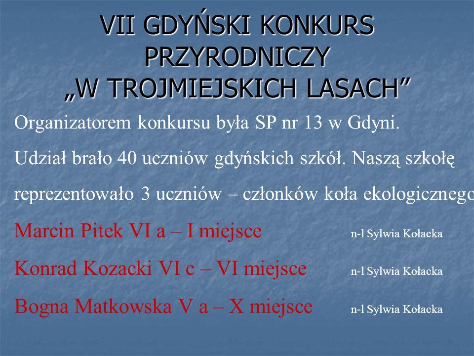 VII GDYŃSKI KONKURS PRZYRODNICZY W TROJMIEJSKICH LASACH Organizatorem konkursu była SP nr 13 w Gdyni. Udział brało 40 uczniów gdyńskich szkół. Naszą s
