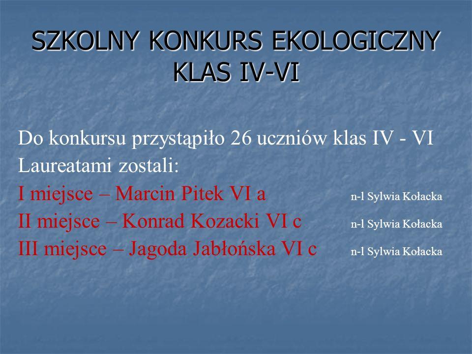 SZKOLNY KONKURS EKOLOGICZNY KLAS IV-VI Do konkursu przystąpiło 26 uczniów klas IV - VI Laureatami zostali: I miejsce – Marcin Pitek VI a n-l Sylwia Ko