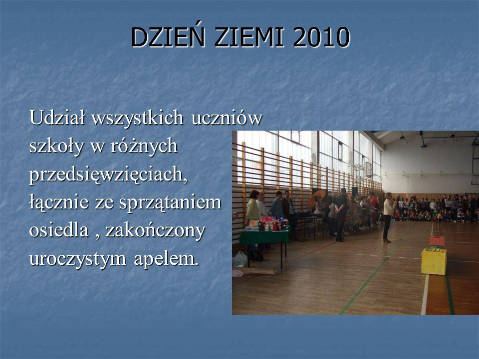 Udział wszystkich uczniów szkoły w różnych przedsięwzięciach, łącznie ze sprzątaniem osiedla, zakończony uroczystym apelem. DZIEŃ ZIEMI 2010