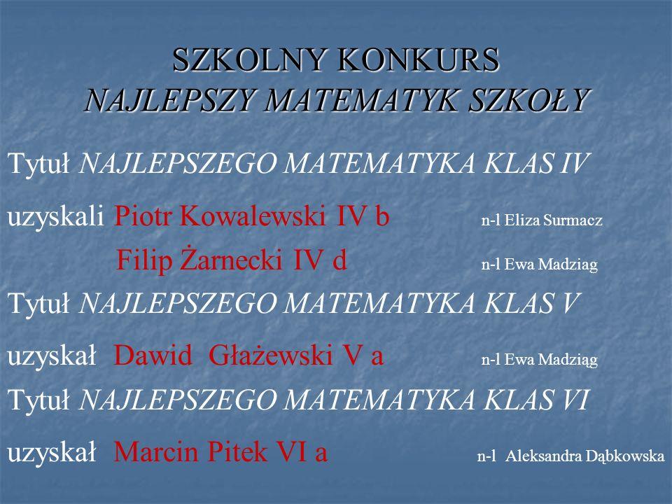 SZKOLNY KONKURS NAJLEPSZY MATEMATYKSZKOŁY SZKOLNY KONKURS NAJLEPSZY MATEMATYK SZKOŁY Tytuł NAJLEPSZEGO MATEMATYKA KLAS IV uzyskali Piotr Kowalewski IV