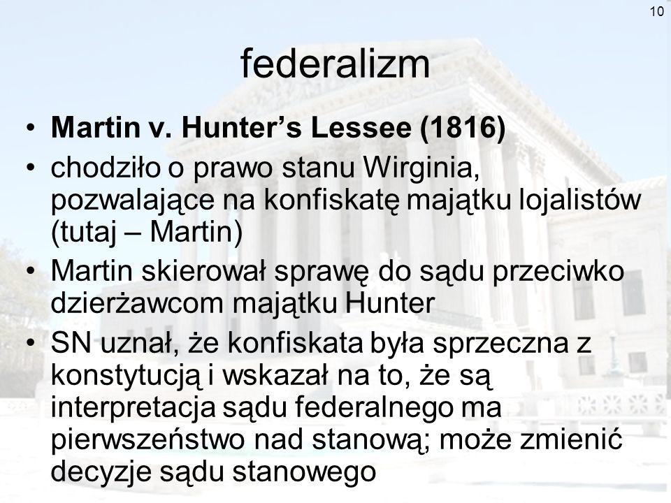 10 federalizm Martin v. Hunters Lessee (1816) chodziło o prawo stanu Wirginia, pozwalające na konfiskatę majątku lojalistów (tutaj – Martin) Martin sk
