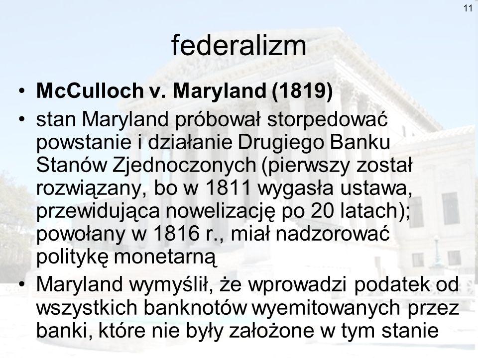 11 federalizm McCulloch v. Maryland (1819) stan Maryland próbował storpedować powstanie i działanie Drugiego Banku Stanów Zjednoczonych (pierwszy zost