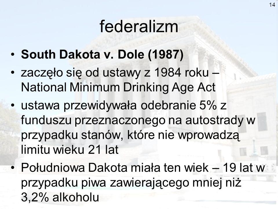 14 federalizm South Dakota v. Dole (1987) zaczęło się od ustawy z 1984 roku – National Minimum Drinking Age Act ustawa przewidywała odebranie 5% z fun
