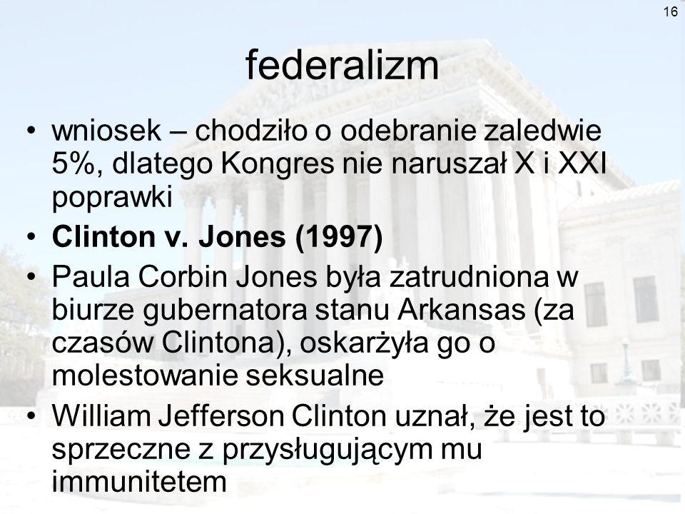 16 federalizm wniosek – chodziło o odebranie zaledwie 5%, dlatego Kongres nie naruszał X i XXI poprawki Clinton v. Jones (1997) Paula Corbin Jones był