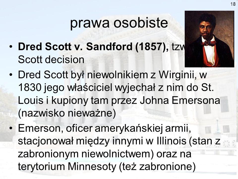 18 prawa osobiste Dred Scott v. Sandford (1857), tzw. Dred Scott decision Dred Scott był niewolnikiem z Wirginii, w 1830 jego właściciel wyjechał z ni