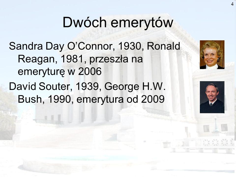 4 Dwóch emerytów Sandra Day OConnor, 1930, Ronald Reagan, 1981, przeszła na emeryturę w 2006 David Souter, 1939, George H.W. Bush, 1990, emerytura od