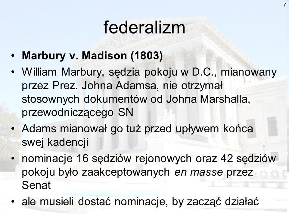 7 federalizm Marbury v. Madison (1803) William Marbury, sędzia pokoju w D.C., mianowany przez Prez. Johna Adamsa, nie otrzymał stosownych dokumentów o