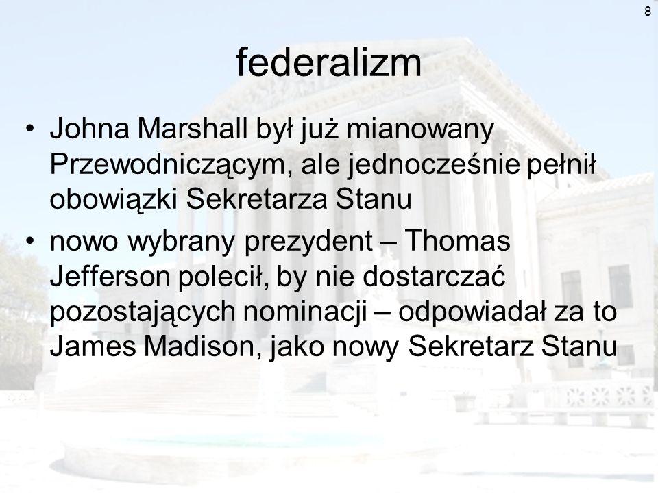 9 federalizm SN stwierdził, że dostarczenie nominacji jest tylko kwestią administracyjną rząd w Stanach Zjednoczonych jest rządem prawa a nie osób (czyli na decyzje wpływają regulacje a nie osobiste przekonania) z drugiej strony Marshall wskazał, że prawo, na które się powoływał Marbury (Judiciary Act of 1789) jest sprzeczne z konstytucją a sąd zawsze ma prawo badania zgodności z konstytucją i przy stwierdzeniu braku – żądanie Marburyego staje się bezzasadne