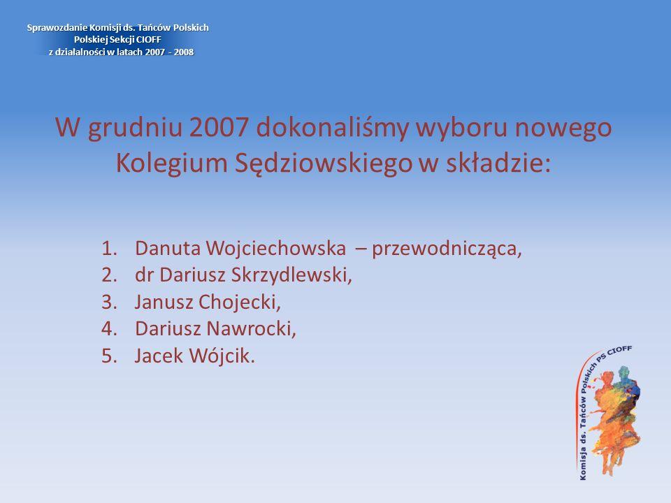 W grudniu 2007 dokonaliśmy wyboru nowego Kolegium Sędziowskiego w składzie: Sprawozdanie Komisji ds. Tańców Polskich Polskiej Sekcji CIOFF z działalno