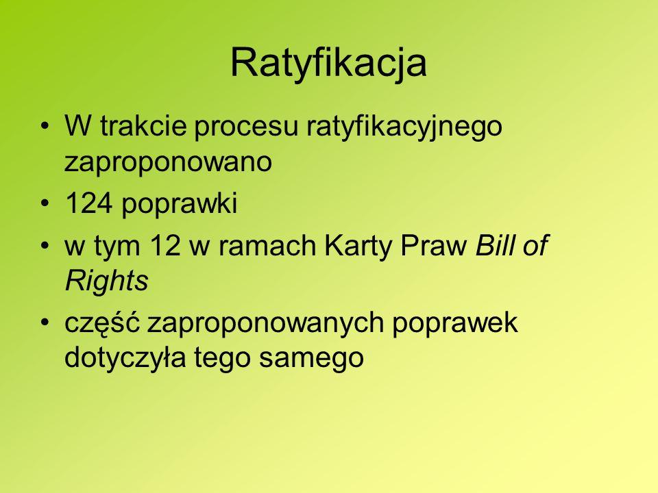 Ratyfikacja W trakcie procesu ratyfikacyjnego zaproponowano 124 poprawki w tym 12 w ramach Karty Praw Bill of Rights część zaproponowanych poprawek do