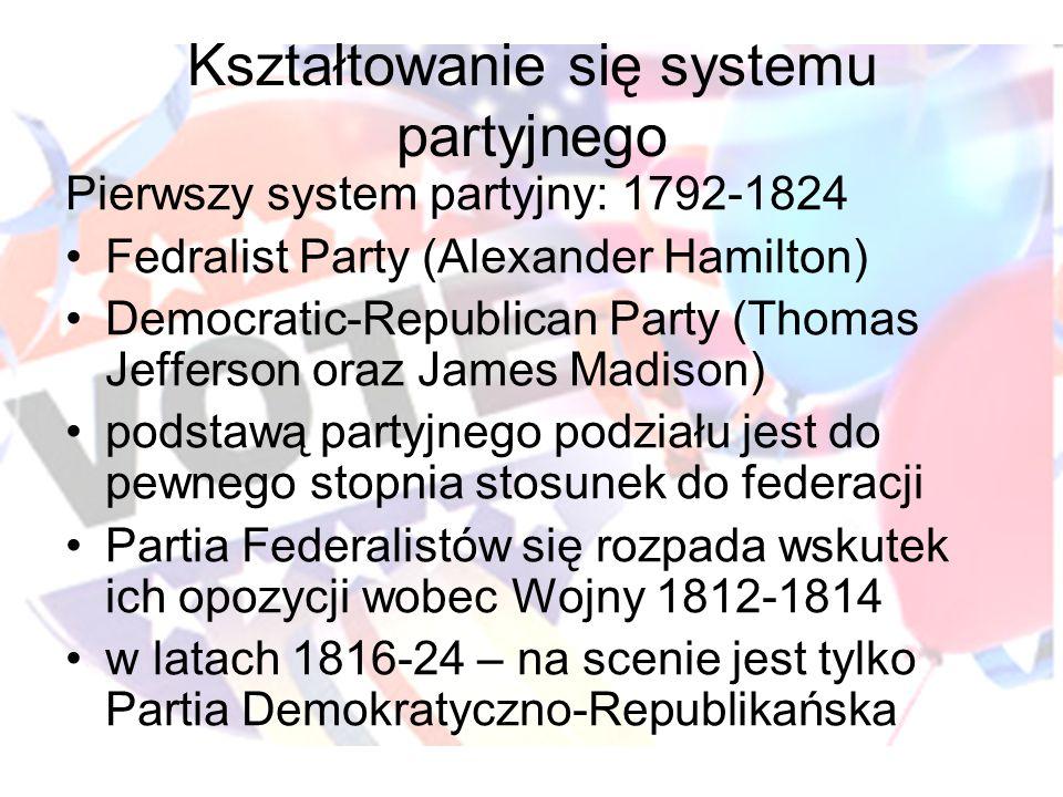 Kształtowanie się systemu partyjnego Pierwszy system partyjny: 1792-1824 Fedralist Party (Alexander Hamilton) Democratic-Republican Party (Thomas Jefferson oraz James Madison) podstawą partyjnego podziału jest do pewnego stopnia stosunek do federacji Partia Federalistów się rozpada wskutek ich opozycji wobec Wojny 1812-1814 w latach 1816-24 – na scenie jest tylko Partia Demokratyczno-Republikańska