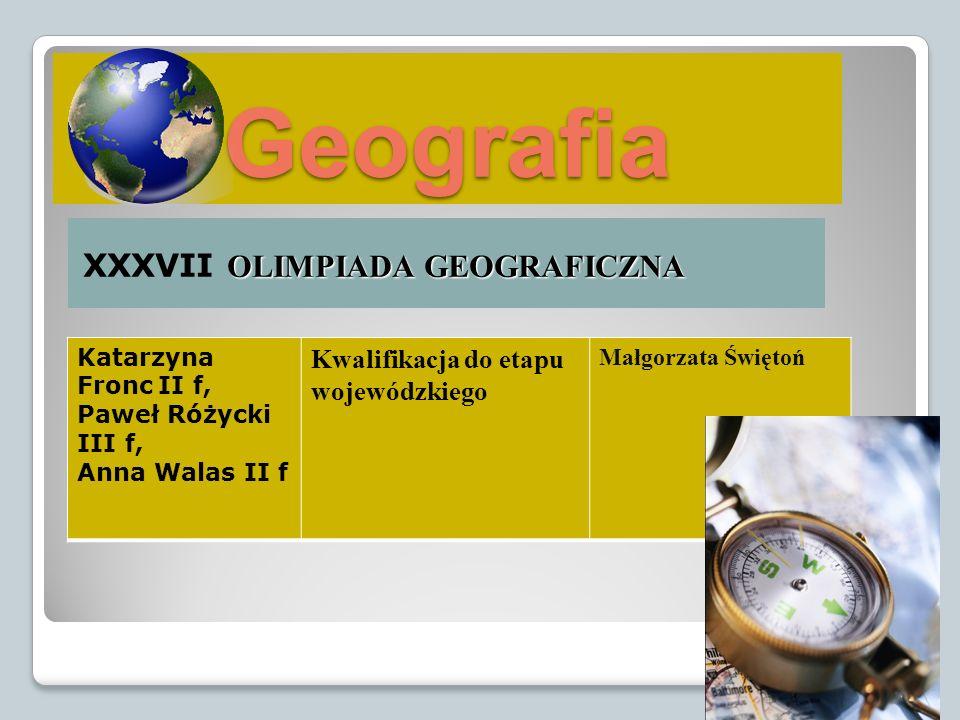 Geografia OLIMPIADA GEOGRAFICZNA XXXVII OLIMPIADA GEOGRAFICZNA Katarzyna Fronc II f, Paweł Różycki III f, Anna Walas II f Kwalifikacja do etapu wojewó