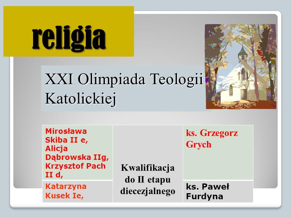 religia XXI Olimpiada Teologii Katolickiej Mirosława Skiba II e, Alicja Dąbrowska IIg, Krzysztof Pach II d, Kwalifikacja do II etapu diecezjalnego ks.
