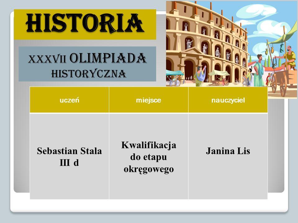 historia XXXVII Olimpiada Historyczna uczeńmiejscenauczyciel Sebastian Stala III d Kwalifikacja do etapu okręgowego Janina Lis