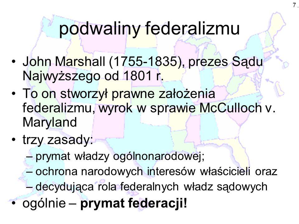 7 podwaliny federalizmu John Marshall (1755-1835), prezes Sądu Najwyższego od 1801 r. To on stworzył prawne założenia federalizmu, wyrok w sprawie McC