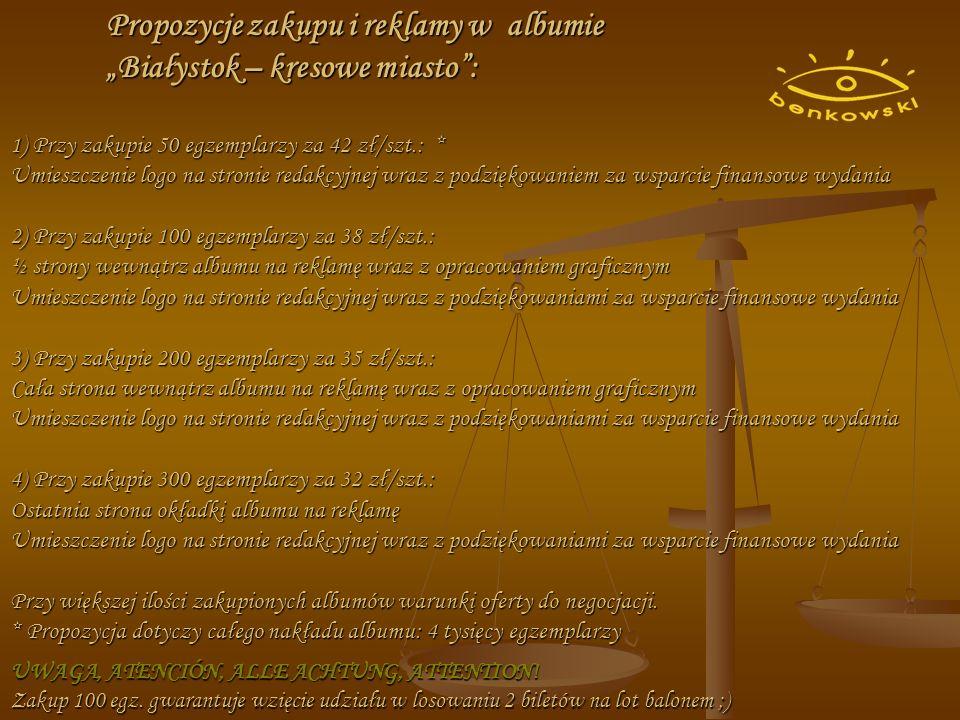 Propozycje zakupu i reklamy w albumie Białystok – kresowe miasto: 1) Przy zakupie 50 egzemplarzy za 42 zł/szt.: * Umieszczenie logo na stronie redakcyjnej wraz z podziękowaniem za wsparcie finansowe wydania 2) Przy zakupie 100 egzemplarzy za 38 zł/szt.: ½ strony wewnątrz albumu na reklamę wraz z opracowaniem graficznym Umieszczenie logo na stronie redakcyjnej wraz z podziękowaniami za wsparcie finansowe wydania 3) Przy zakupie 200 egzemplarzy za 35 zł/szt.: Cała strona wewnątrz albumu na reklamę wraz z opracowaniem graficznym Umieszczenie logo na stronie redakcyjnej wraz z podziękowaniami za wsparcie finansowe wydania 4) Przy zakupie 300 egzemplarzy za 32 zł/szt.: Ostatnia strona okładki albumu na reklamę Umieszczenie logo na stronie redakcyjnej wraz z podziękowaniami za wsparcie finansowe wydania Przy większej ilości zakupionych albumów warunki oferty do negocjacji.