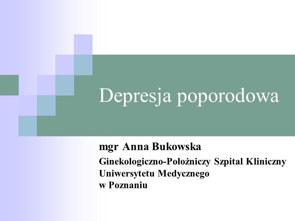 Depresja poporodowa mgr Anna Bukowska Ginekologiczno-Położniczy Szpital Kliniczny Uniwersytetu Medycznego w Poznaniu