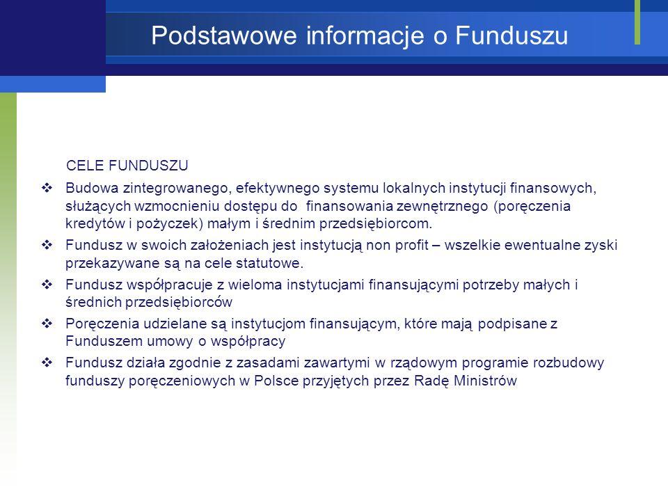Podstawowe informacje o Funduszu CELE FUNDUSZU Budowa zintegrowanego, efektywnego systemu lokalnych instytucji finansowych, służących wzmocnieniu dostępu do finansowania zewnętrznego (poręczenia kredytów i pożyczek) małym i średnim przedsiębiorcom.