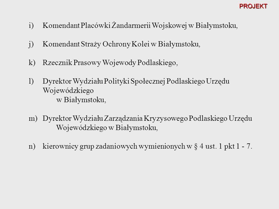 PROJEKT i)Komendant Placówki Żandarmerii Wojskowej w Białymstoku, j)Komendant Straży Ochrony Kolei w Białymstoku, k)Rzecznik Prasowy Wojewody Podlaski