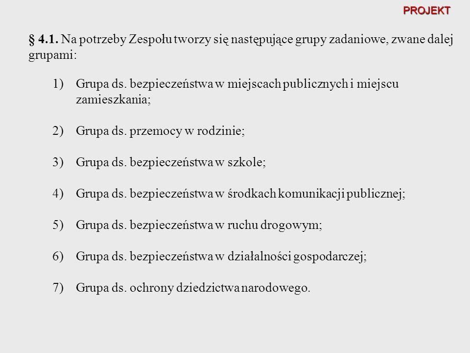PROJEKT § 4.1. Na potrzeby Zespołu tworzy się następujące grupy zadaniowe, zwane dalej grupami: 1)Grupa ds. bezpieczeństwa w miejscach publicznych i m