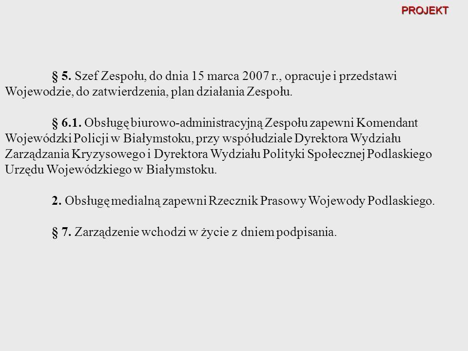 PROJEKT § 5. Szef Zespołu, do dnia 15 marca 2007 r., opracuje i przedstawi Wojewodzie, do zatwierdzenia, plan działania Zespołu. § 6.1. Obsługę biurow