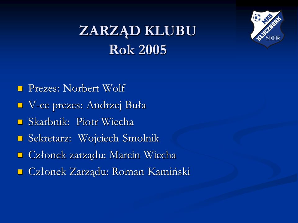 ZARZĄD KLUBU Rok 2005 ZARZĄD KLUBU Rok 2005 Prezes: Norbert Wolf Prezes: Norbert Wolf V-ce prezes: Andrzej Buła V-ce prezes: Andrzej Buła Skarbnik: Pi