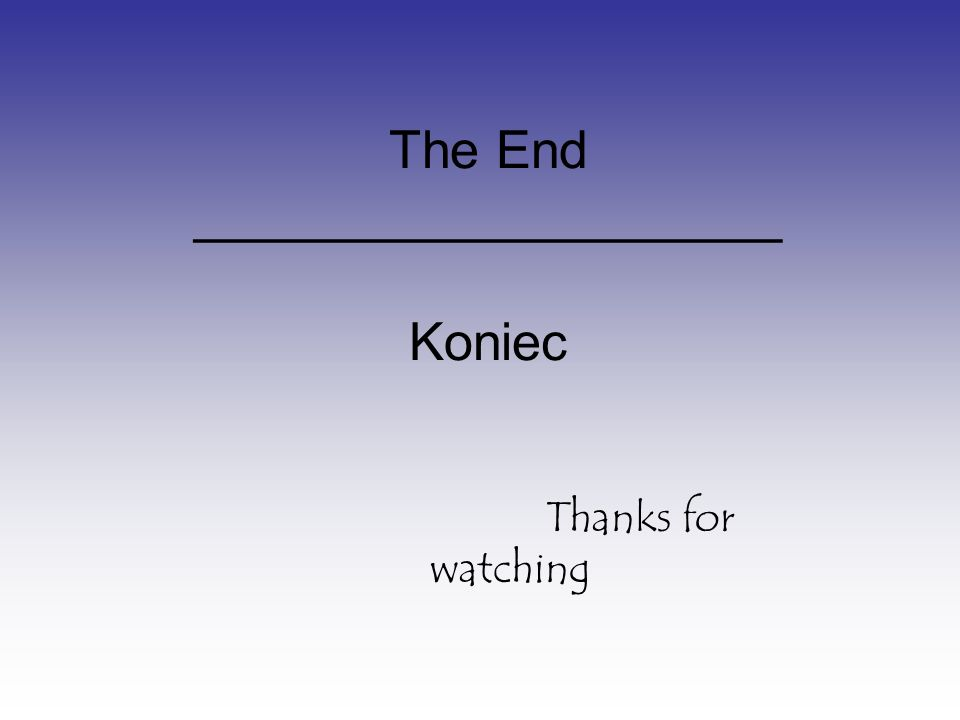 The End ____________________ Koniec Thanks for watching