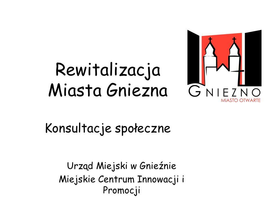 Rewitalizacja Miasta Gniezna Konsultacje społeczne Urząd Miejski w Gnieźnie Miejskie Centrum Innowacji i Promocji