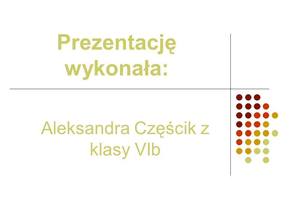 Prezentację wykonała: Aleksandra Częścik z klasy VIb