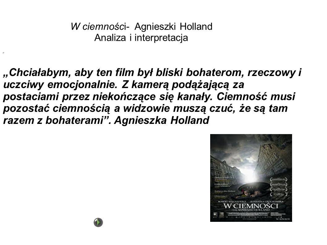 W ciemności- Agnieszki Holland Analiza i interpretacja Chciałabym, aby ten film był bliski bohaterom, rzeczowy i uczciwy emocjonalnie. Z kamerą podąża