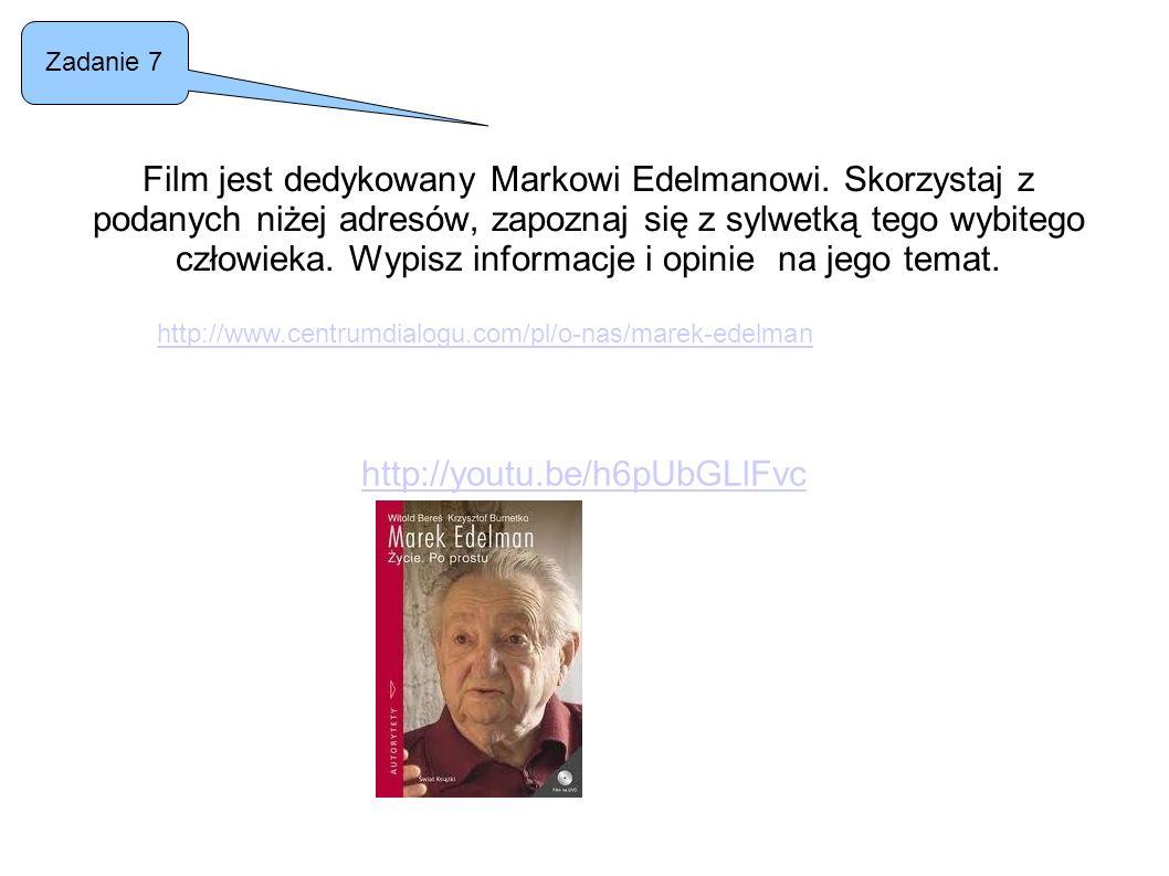 Film jest dedykowany Markowi Edelmanowi. Skorzystaj z podanych niżej adresów, zapoznaj się z sylwetką tego wybitego człowieka. Wypisz informacje i opi