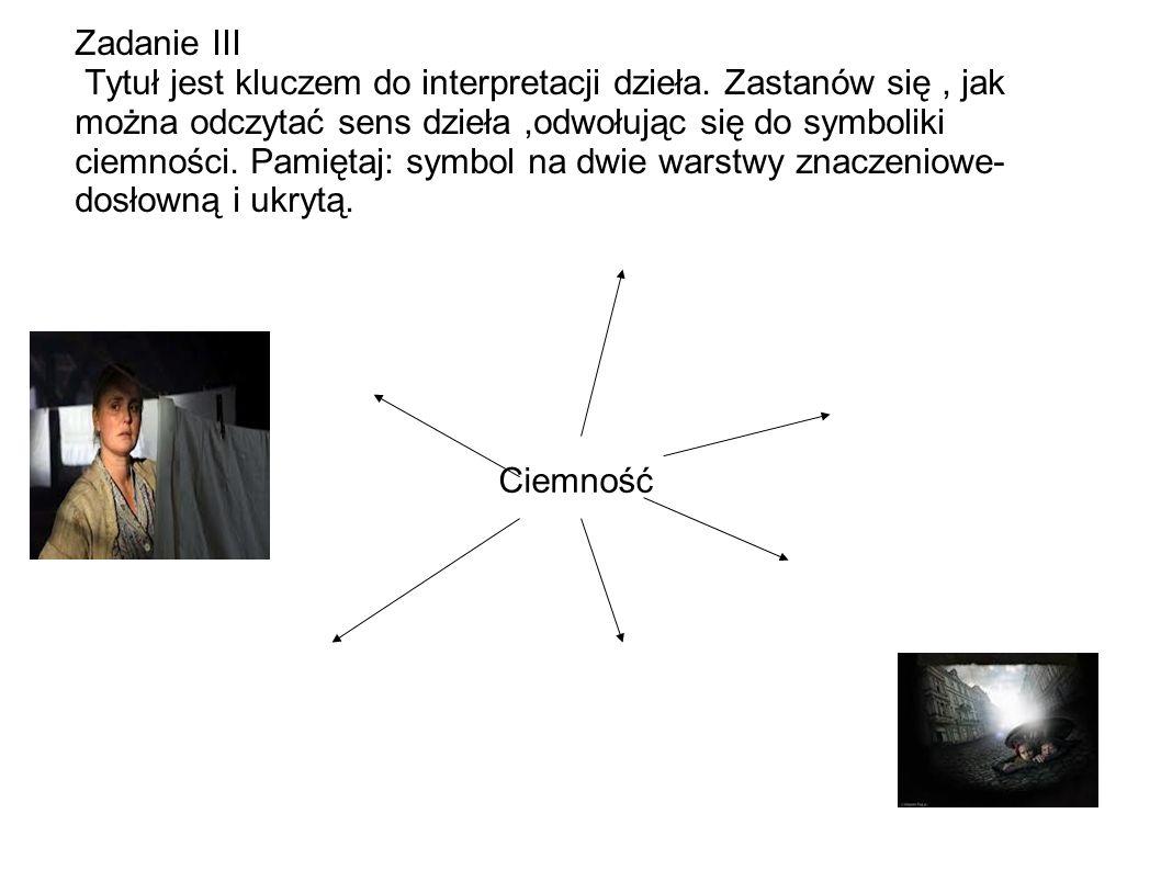 Zadanie III Tytuł jest kluczem do interpretacji dzieła. Zastanów się, jak można odczytać sens dzieła,odwołując się do symboliki ciemności. Pamiętaj: s