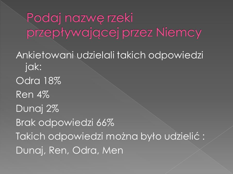 Ankietowani udzielali takich odpowiedzi jak: Odra 18% Ren 4% Dunaj 2% Brak odpowiedzi 66% Takich odpowiedzi można było udzielić : Dunaj, Ren, Odra, Me