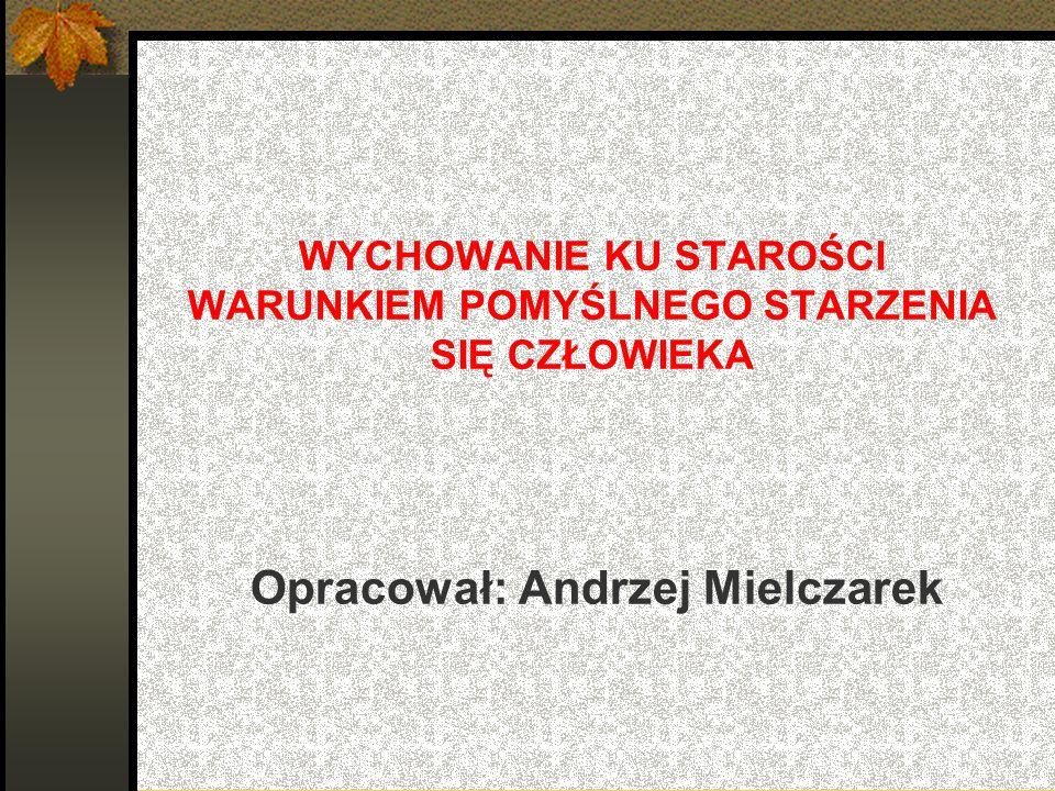 WYCHOWANIE KU STAROŚCI WARUNKIEM POMYŚLNEGO STARZENIA SIĘ CZŁOWIEKA Opracował: Andrzej Mielczarek