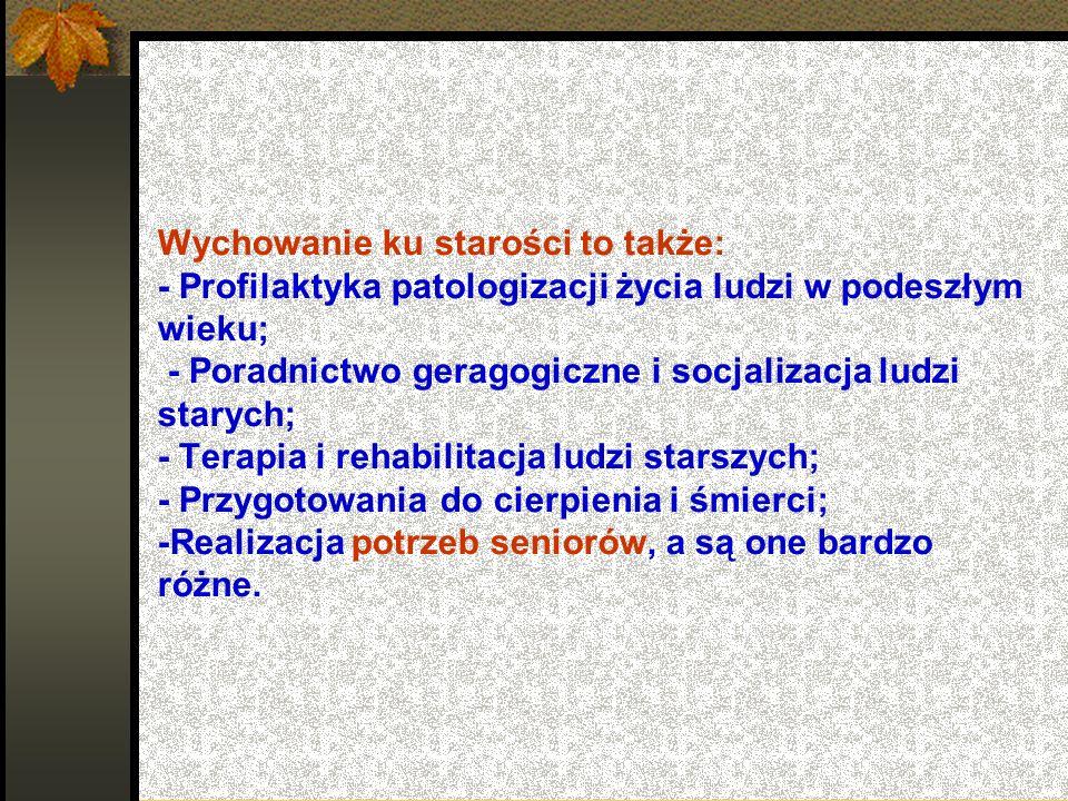 Wychowanie ku starości to także: - Profilaktyka patologizacji życia ludzi w podeszłym wieku; - Poradnictwo geragogiczne i socjalizacja ludzi starych;