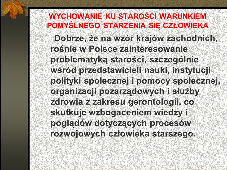 WYCHOWANIE KU STAROŚCI WARUNKIEM POMYŚLNEGO STARZENIA SIĘ CZŁOWIEKA Dobrze, że na wzór krajów zachodnich, rośnie w Polsce zainteresowanie problematyką