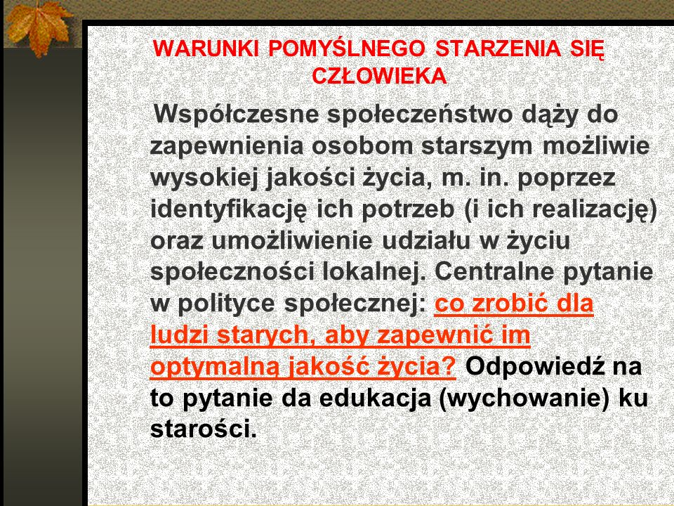 WYCHOWANIE KU STAROŚCI WARUNKIEM POMYŚLNEGO STARZENIA SIĘ CZŁOWIEKA Współczesnym propagatorem edukacji do starości w Polsce był Aleksander Kamiński.