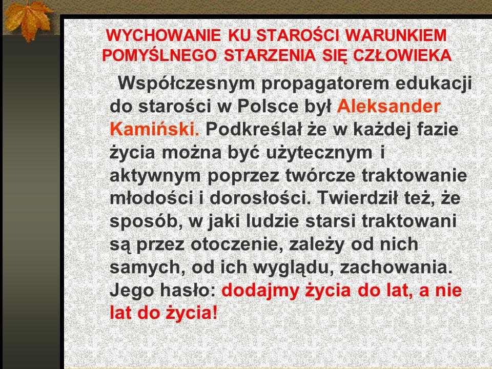 WYCHOWANIE KU STAROŚCI WARUNKIEM POMYŚLNEGO STARZENIA SIĘ CZŁOWIEKA Współczesnym propagatorem edukacji do starości w Polsce był Aleksander Kamiński. P