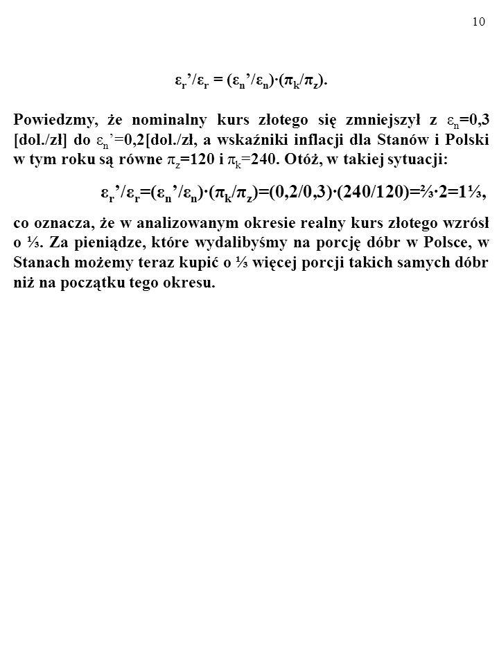 9 A teraz pomyślmy o relacji ε r /ε r, czyli o zmianie realnego kursu. Otóż: ε r /ε r = (ε n /ε n )(π k /π z ), gdzie ε n, ε r i ε n, ε r to kursy – o